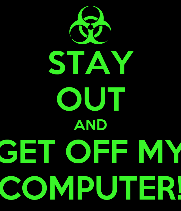 stay out and get off my computer keep calm and carry on