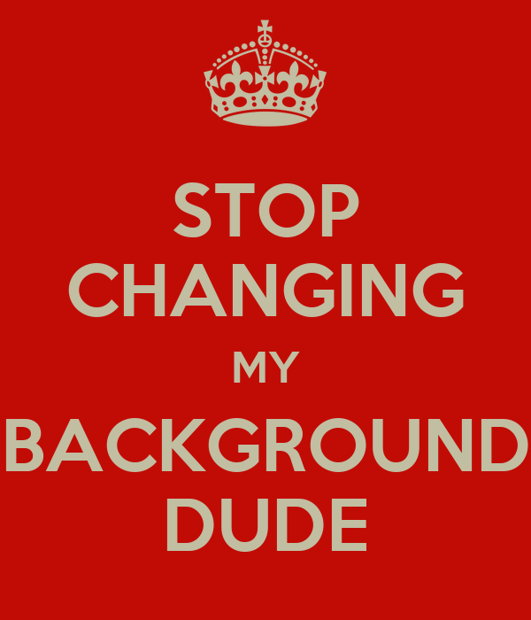 stop changing my background dude poster anonymous hehheheh keep