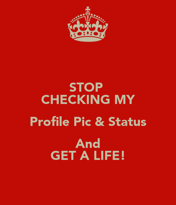 Get A Life: STOP CHECKING MY Profile Pic & Status And GET A LIFE