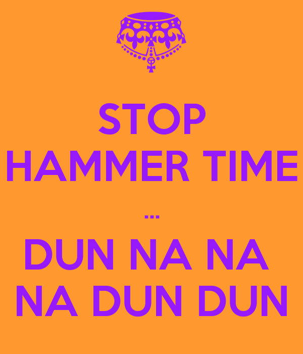 STOP HAMMER TIME  DUN NA NA NA DUN DUN - KEEP CALM AND CARRY ON
