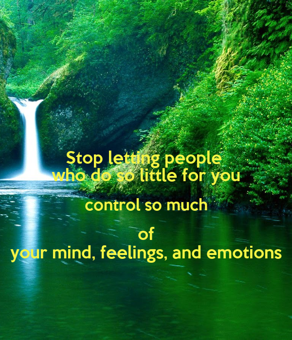 So little for you control so much of your mind feelings and emotions