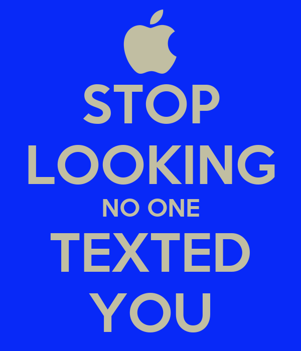 No one texted you stop looking