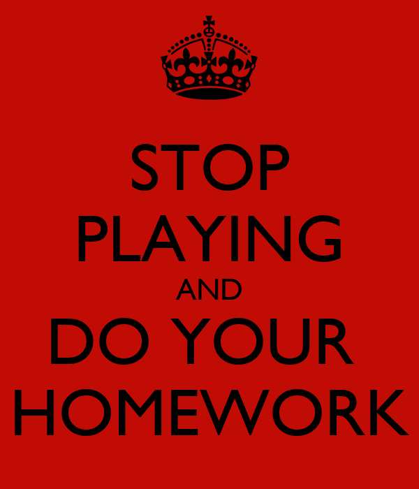 do your homework or i ll stop