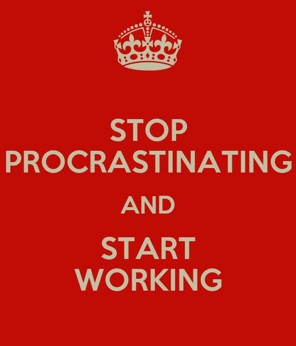 STOP PROCRASTINATING AND START WORKING