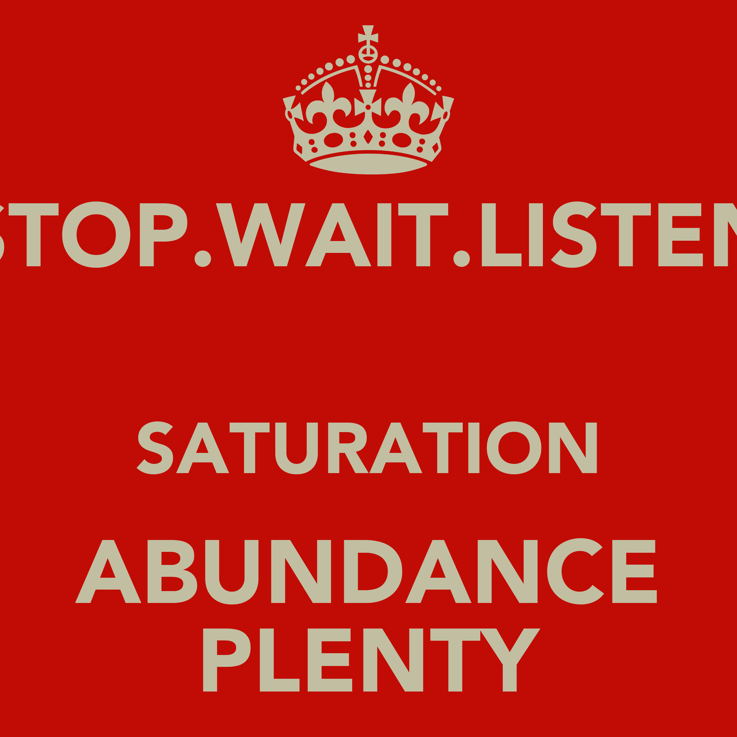 stop wait listen saturation abundance plenty   keep calm