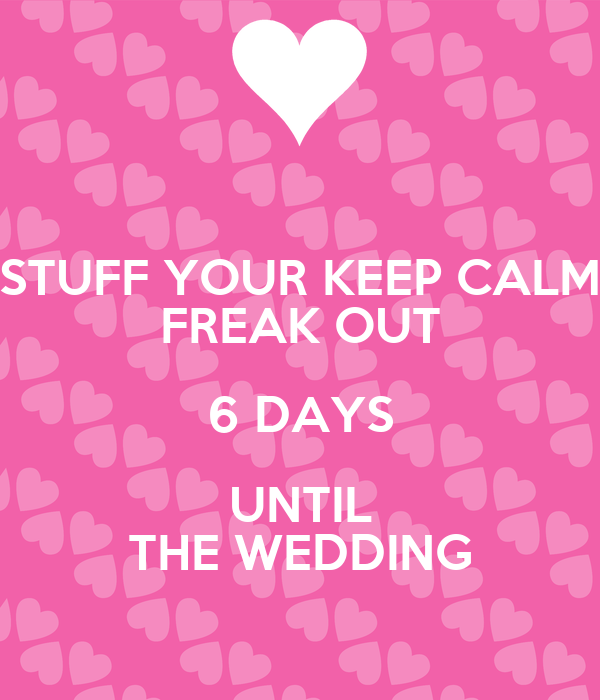 Stuff Your Keep Calm Freak Out 6 Days Until The Wedding
