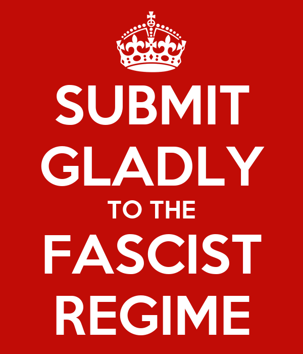 SUBMIT GLADLY TO THE FASCIST REGIME