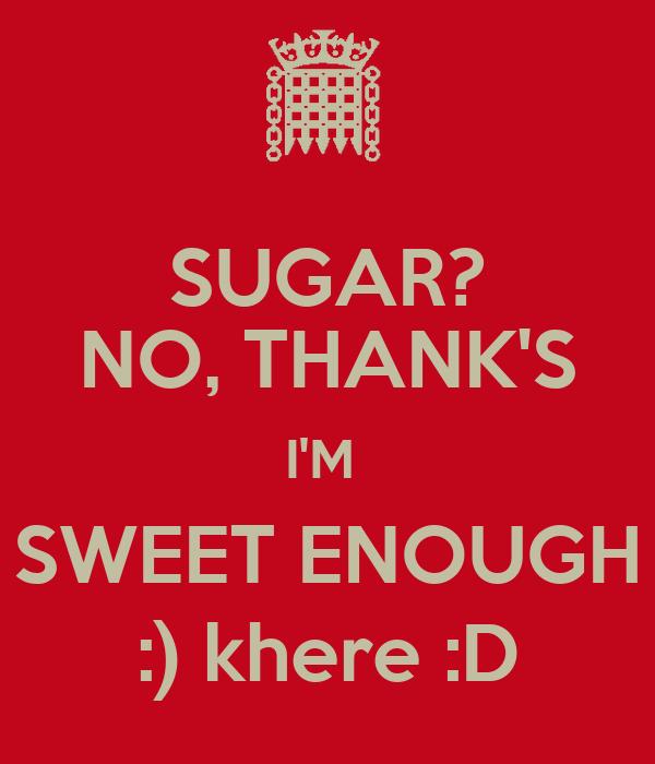 sugar  no  thank u0026 39 s i u0026 39 m sweet enough    khere  d