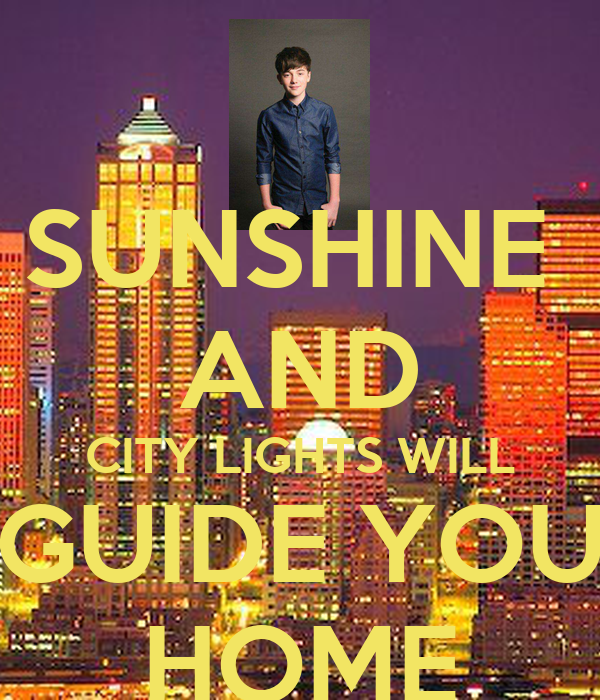 SUNSHINE AND CITY LIGHTS WILL GUIDE YOU HOME
