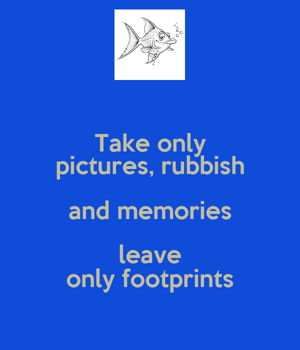 Take only pictures rubbish and memories leave only footprints
