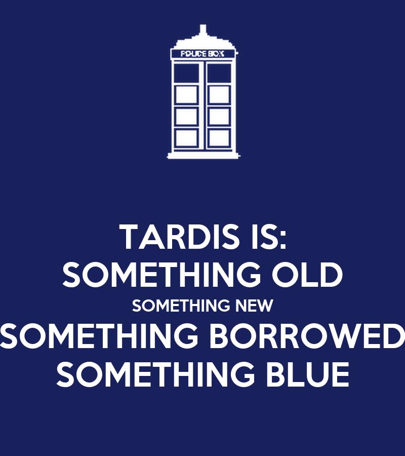 TARDIS IS: SOMETHING OLD SOMETHING NEW SOMETHING BORROWED