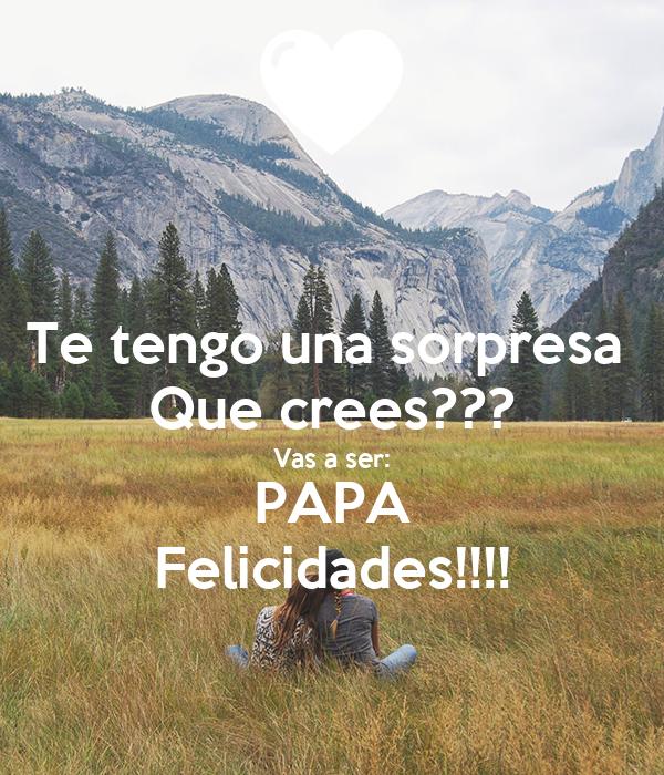 te tengo una sorpresa que crees vas a ser papa