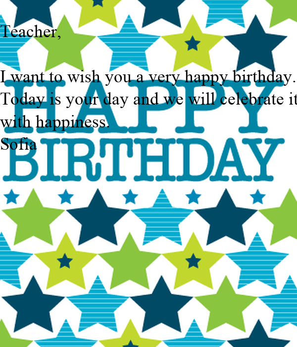 Teacher I Want To Wish You A Very Happy Birthday Today We Want To Wish You A Happy Birthday