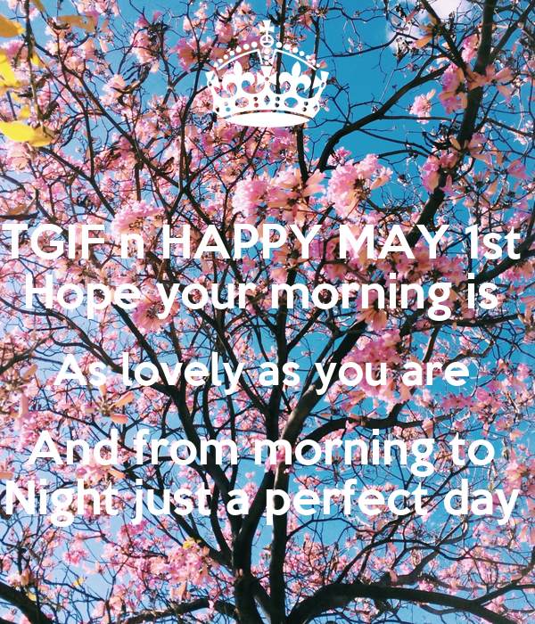 tgif n happy may 1st your morning is as lovely as you