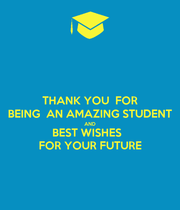 thank you for being an amazing student and best wishes for your