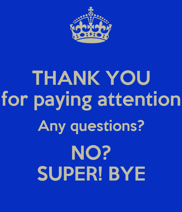 THANK YOU for paying attention Any questions? NO? SUPER ...