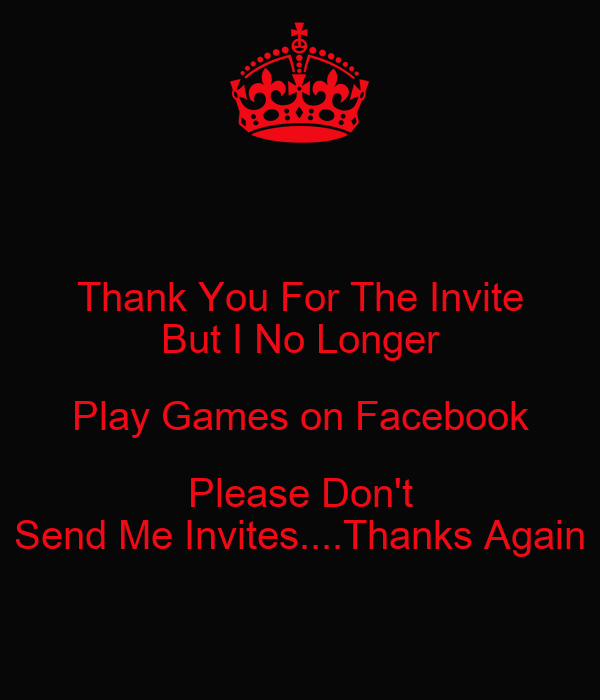Thank You For The Invite But I No Longer Play Games on Facebook Please Don't Send Me Invites ...