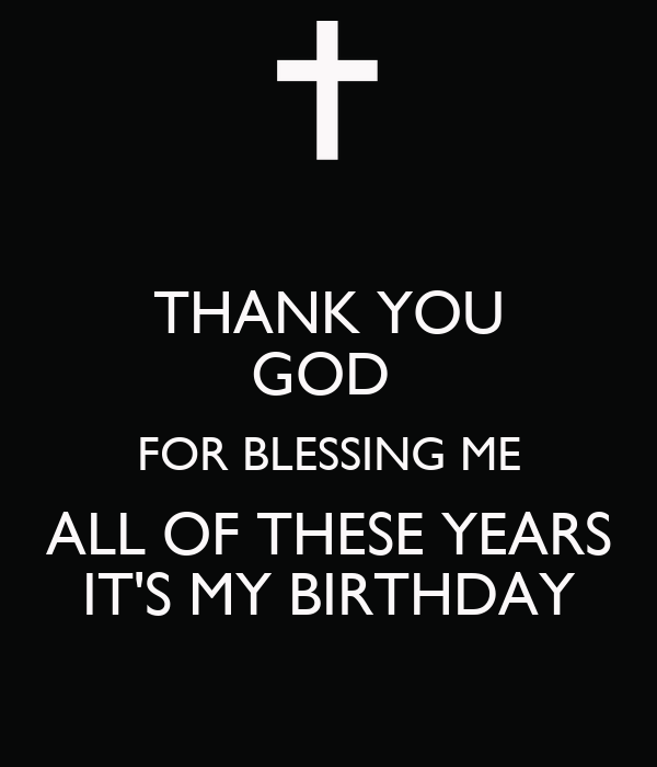 Thank You God For Blessing Me All Of These Years Its My Birthday