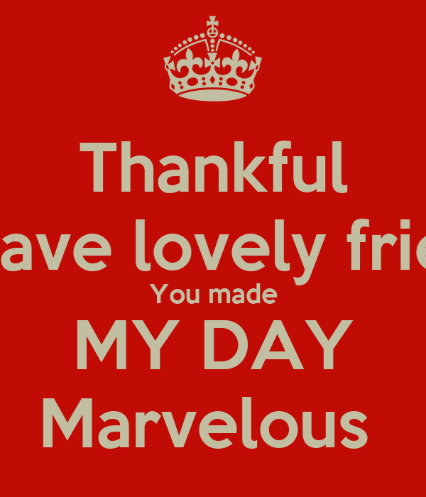 Thankful To Have Lovely Friends You Made My Day Marvelous Poster