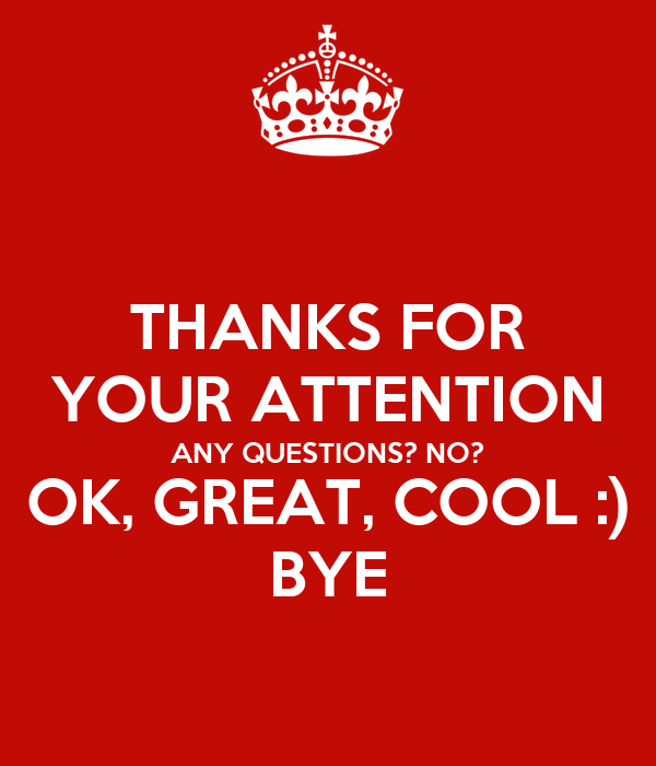 THANKS FOR YOUR ATTENTION ANY QUESTIONS? NO? OK, GREAT, COOL :) BYE ...