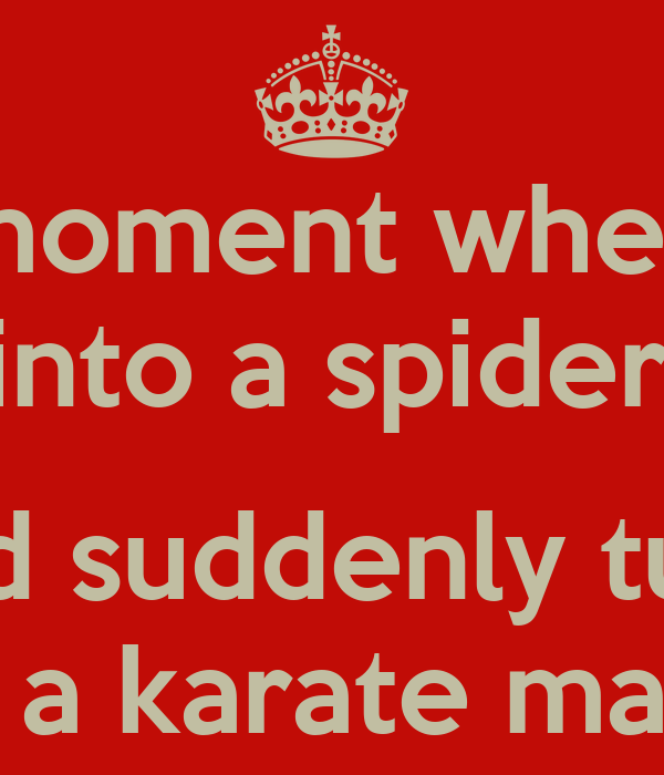 That moment when you walk into a spider web and suddenly ...