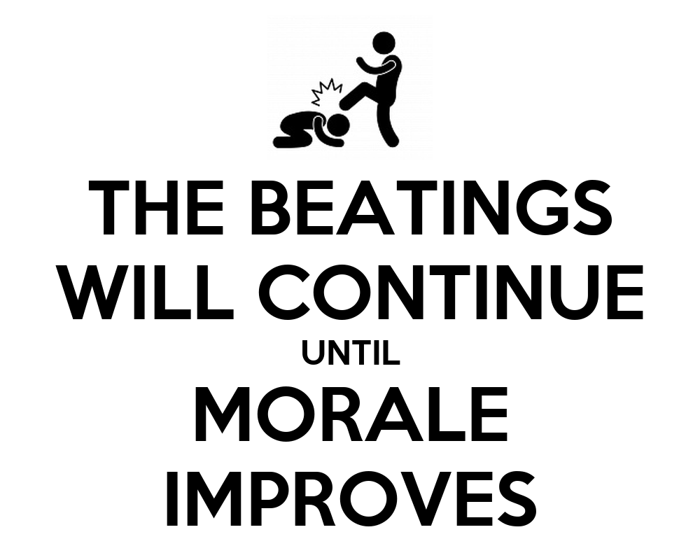 Image result for the beatings will continue until morale improves