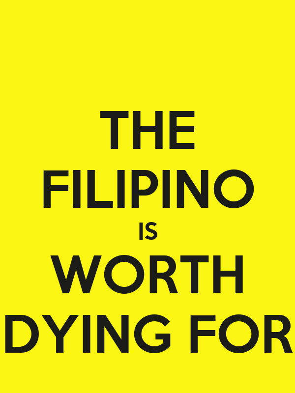 "the filipino is worth dying for ""the filipino is worth dying for"" (a reflective essay) although the declaration of the philippines' national hero wasn't held during marcos' regime, i still believe that aquino has the attributes of being our national hero besides jose rizal."