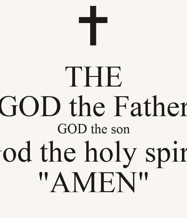 "THE GOD the Father GOD the son God the holy spirit ""AMEN ..."