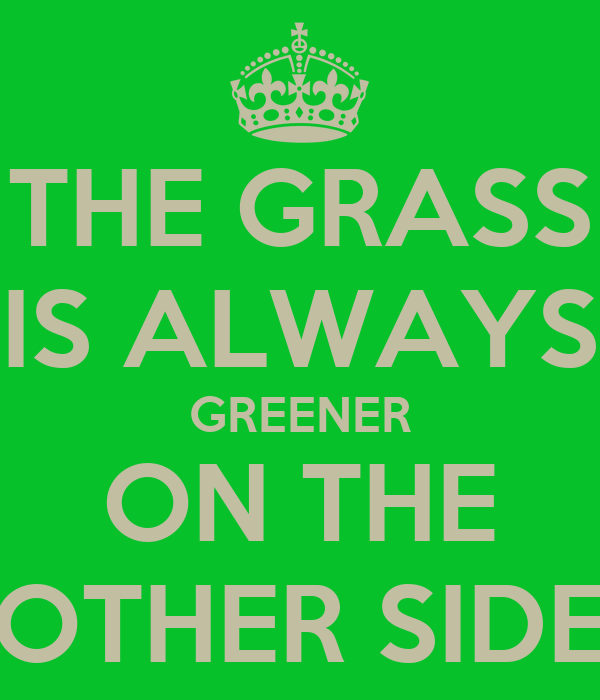 essay on the grass is always greener on other side It always looks better the other side, the grass on the other side not just the grass, also the neighbor's wife, your friend's sports car, your boss's apartment, your colleague's job and how ever many examples you want to hear.