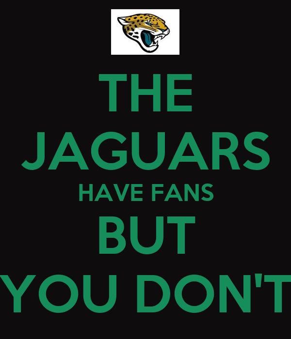 Used Jaguars For Sale >> THE JAGUARS HAVE FANS BUT YOU DON'T Poster | Garrett | Keep Calm-o-Matic