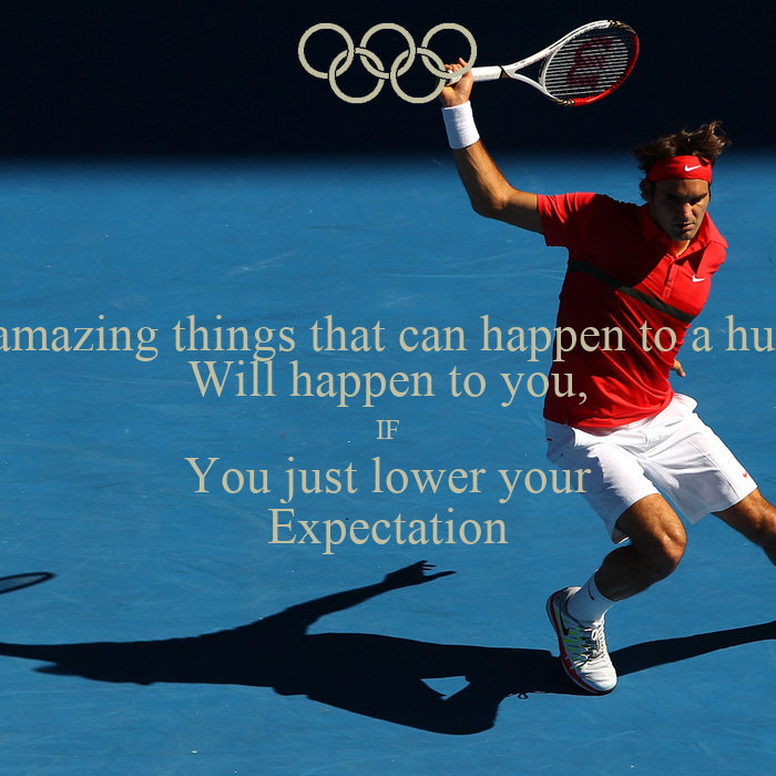 The most amazing things that can happen to a human being Will happen to you, IF You just lower your Expectation