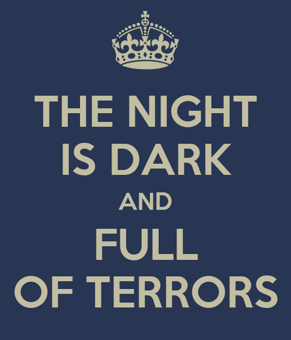 for the night is dark and full of terrors