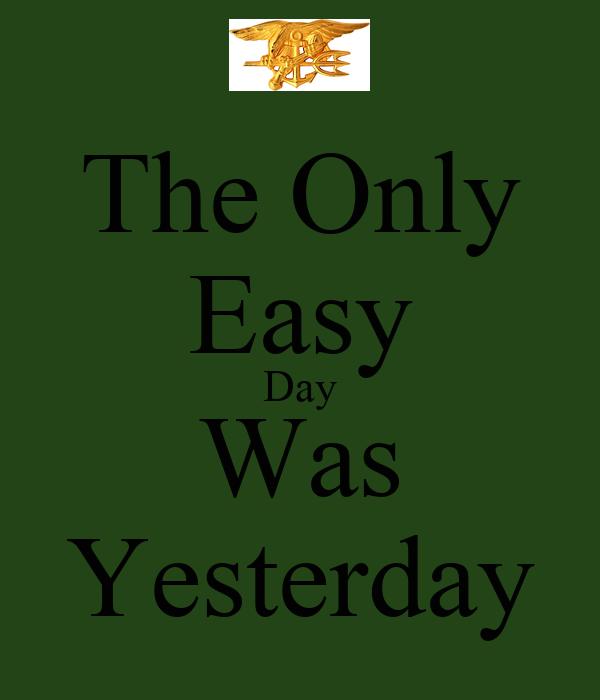 The Only Easy Day Was Yesterday - KEEP CALM AND CARRY ON ...