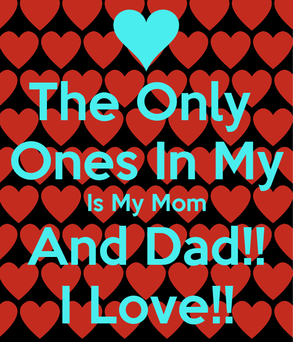 the only ones in my is my mom and dad i love