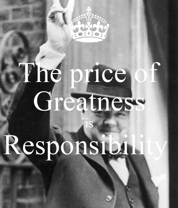 the price of greatness is responsibility The price of greatness is responsibility greatness is living your life with clear purpose and passion, overcoming all obstacles in pursuit of your vision, and great.