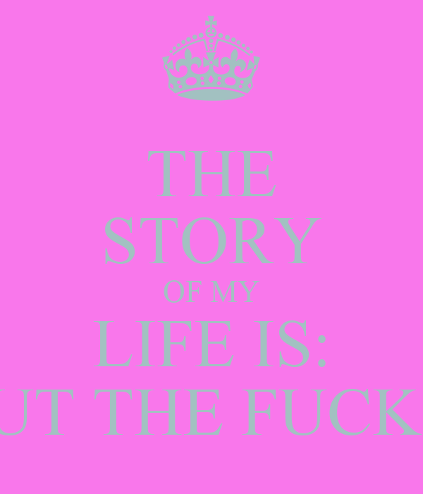 THE STORY OF MY LIFE IS: SHUT THE FUCK UP