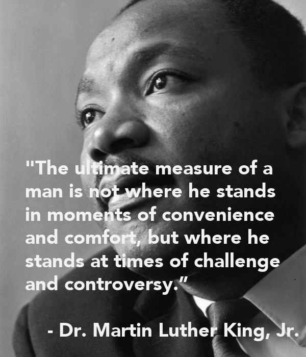 the ultimate measure of a man The ultimate measure of a man is not where he stands in moments of comfort but where he stands at times of challenge and discovery.