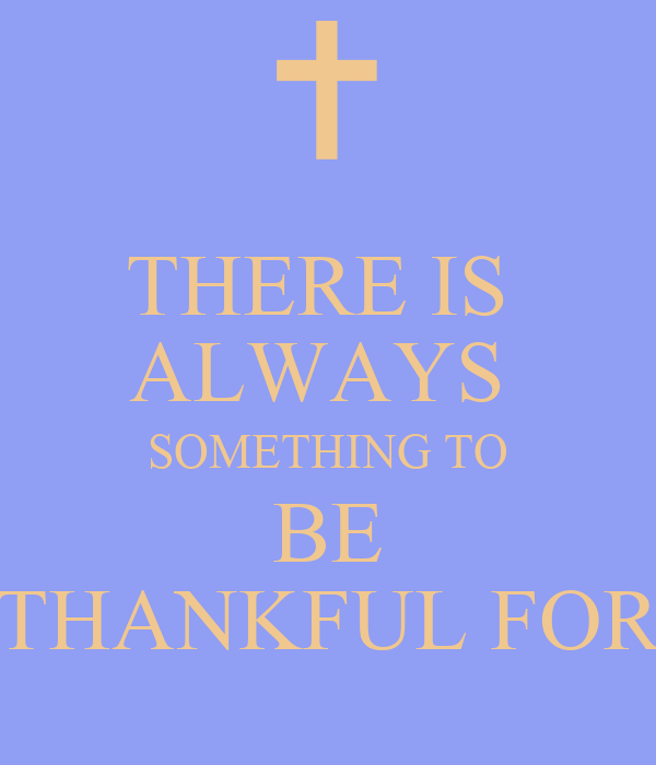 THERE IS ALWAYS SOMETHING TO BE THANKFUL FOR Poster ...