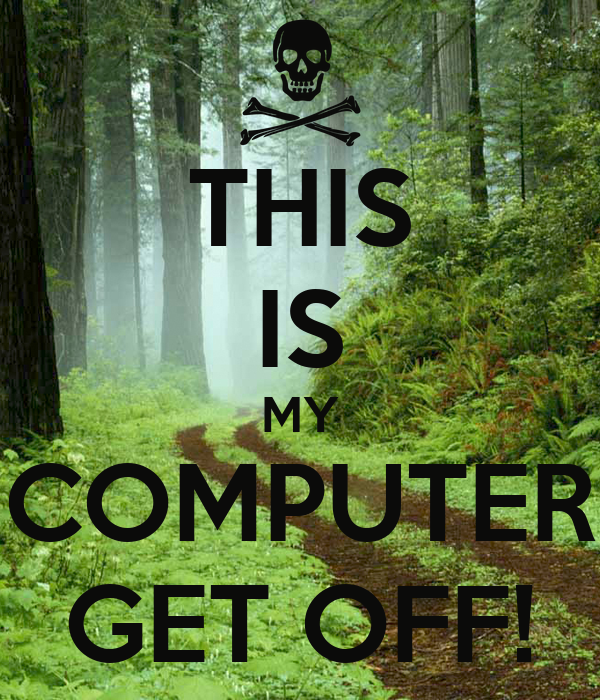 THIS IS MY COMPUTER GET OFF! - KEEP CALM AND CARRY ON ...