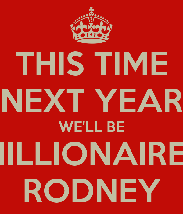 Next year rodney we ll be millionaires dating