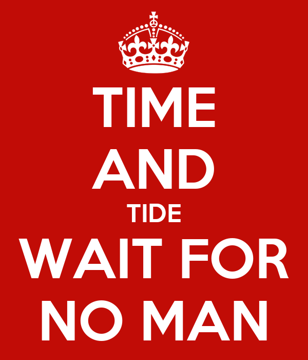 time and tide waits for no What does time and tide wait for no man mean to you and what images and thoughts does it bring for you i'm doing a project at college and i.