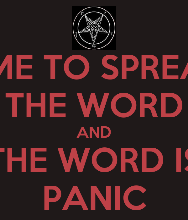 TIME TO SPREAD THE WORD AND THE WORD IS PANIC