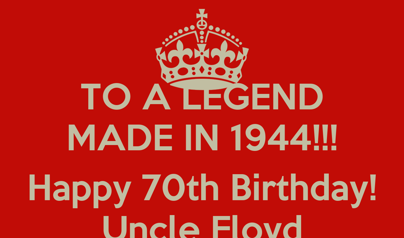 TO A LEGEND MADE IN 1944!!! Happy 70th Birthday! Uncle