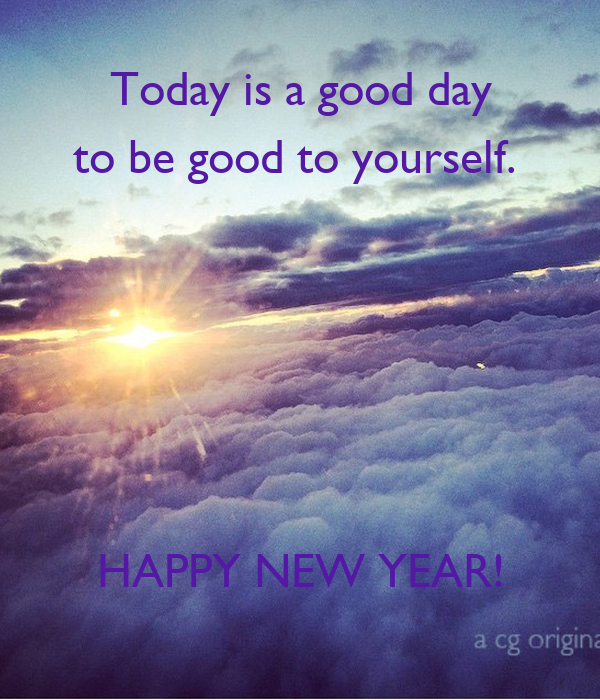 Today is a good day to be good to yourself.       HAPPY NEW YEAR!