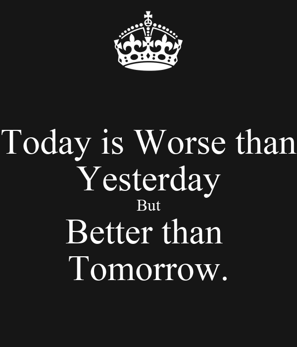 today is better than yesterday essays Life today is better than in the past essays and life today is better than it was i never know when i try clothes on if i need the same size as yesterday.