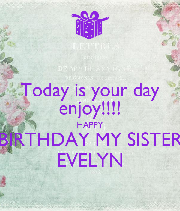 Today Is Your Day Enjoy Happy Birthday My Sister Evelyn Poster