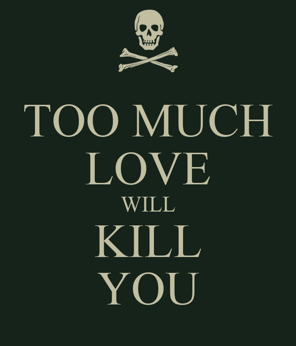 too much love will kill you poster jasfer keep calm o matic