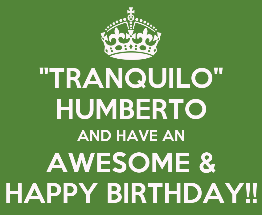 """""""TRANQUILO"""" HUMBERTO AND HAVE AN AWESOME & HAPPY BIRTHDAY"""