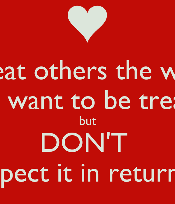 we should treat others the way we want to be treated Treat your patient like you would want your when u say treat someone the way u want to be treated, it doesn't we often forget how we touch others lives at.