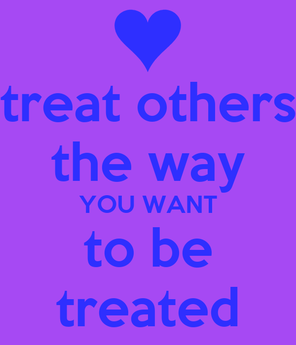 treat others the way you want to be treated The golden rule goes beyond just treating others the way you would want to be treated it's a journey into the way you think of, feel about and speak to others, as well.
